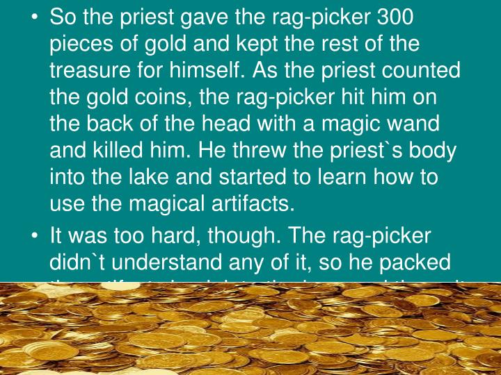 So the priest gave the rag-picker 300 pieces of gold and kept the rest of the treasure for himself. As the priest counted the gold coins, the rag-picker hit him on the back of the head with a magic wand and killed him. He threw the priest`s body into the lake and started to learn how to use the magical artifacts.