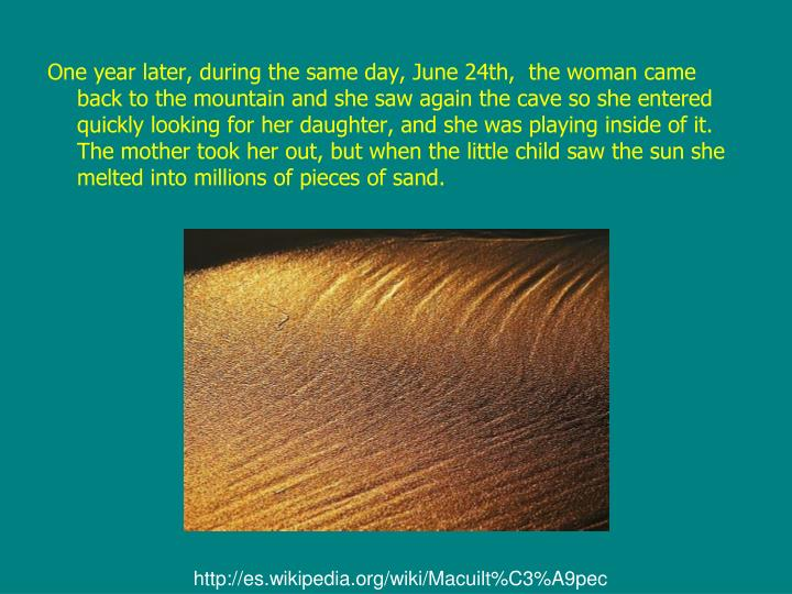 One year later, during the same day, June 24th,  the woman came back to the mountain and she saw again the cave so she entered quickly looking for her daughter, and she was playing inside of it. The mother took her out, but when the little child saw the sun she melted into millions of pieces of sand.