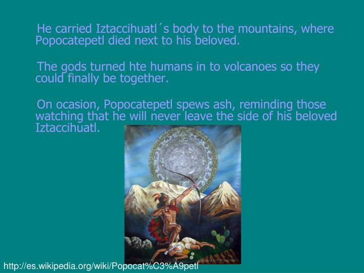 He carried Iztaccihuatl´s body to the mountains, where Popocatepetl died next to his beloved.