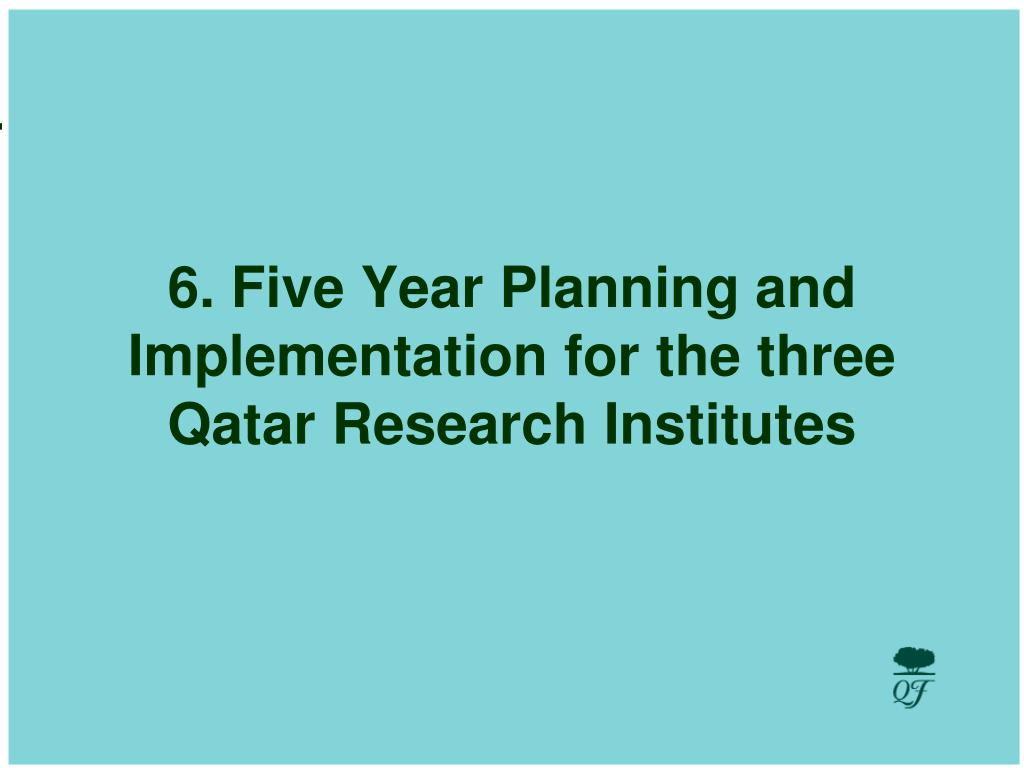 6. Five Year Planning and Implementation for the three Qatar Research Institutes