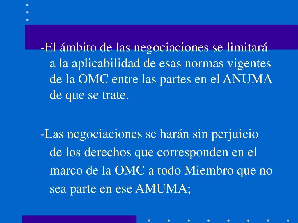 -El ámbito de las negociaciones se limitará a la aplicabilidad de esas normas vigentes de la OMC entre las partes en el ANUMA de que se trate.