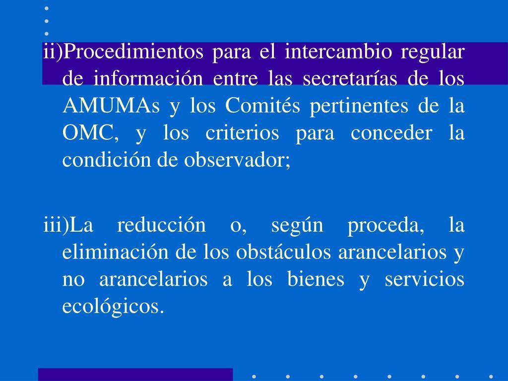 ii)Procedimientos para el intercambio regular de información entre las secretarías de los AMUMAs y los Comités pertinentes de la OMC, y los criterios para conceder la condición de observador;