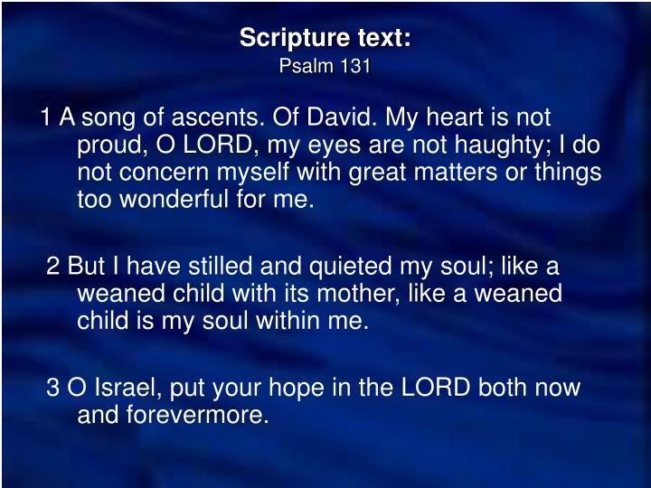 1 A song of ascents. Of David. My heart is not proud, O LORD, my eyes are not haughty; I do not concern myself with great matters or things too wonderful for me.