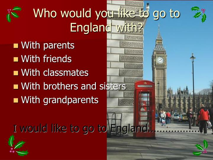Who would you like to go to England with?