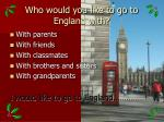 who would you like to go to england with