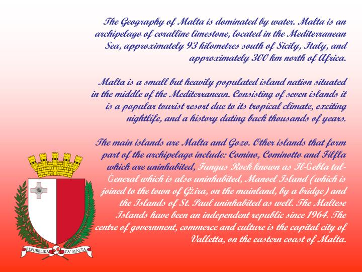 The Geography of Malta is dominated by water. Malta is an archipelago of coralline limestone, locate...