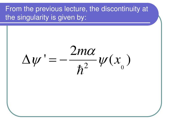 From the previous lecture, the discontinuity at the singularity is given by: