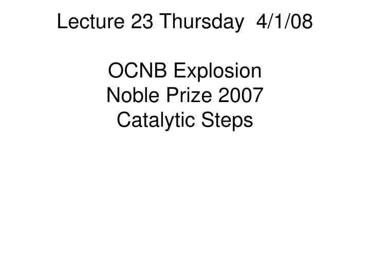 Lecture 23 thursday 4 1 08 ocnb explosion noble prize 2007 catalytic steps