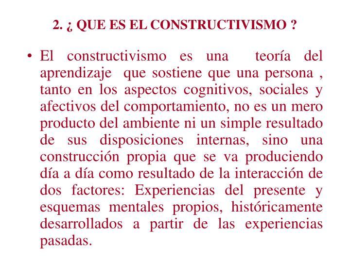 2. ¿ QUE ES EL CONSTRUCTIVISMO ?
