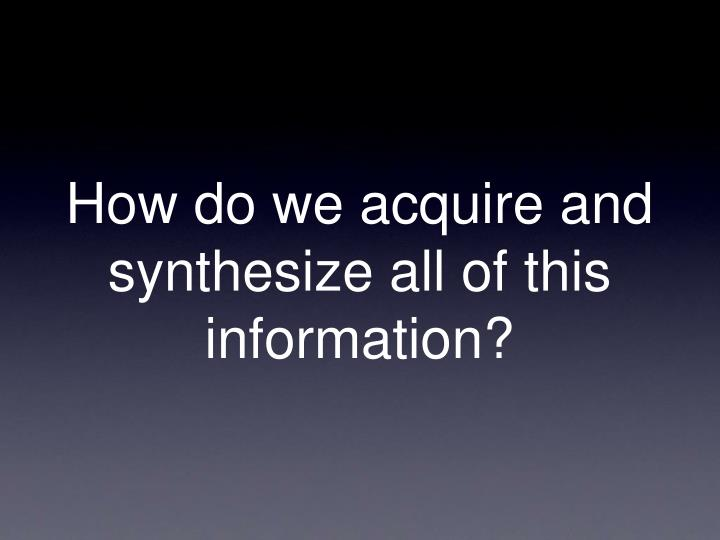 How do we acquire and synthesize all of this information?
