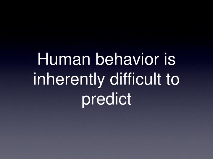Human behavior is inherently difficult to predict
