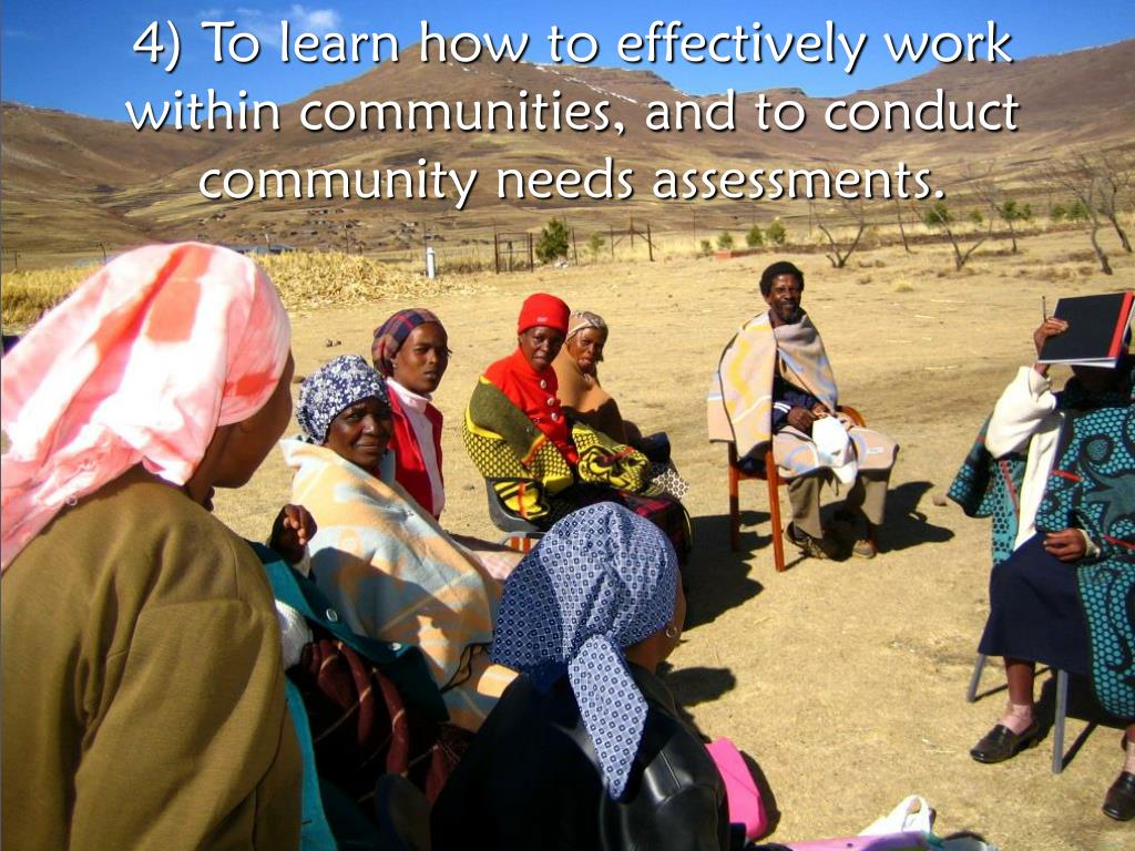 4) To learn how to effectively work within communities, and to conduct community needs assessments.