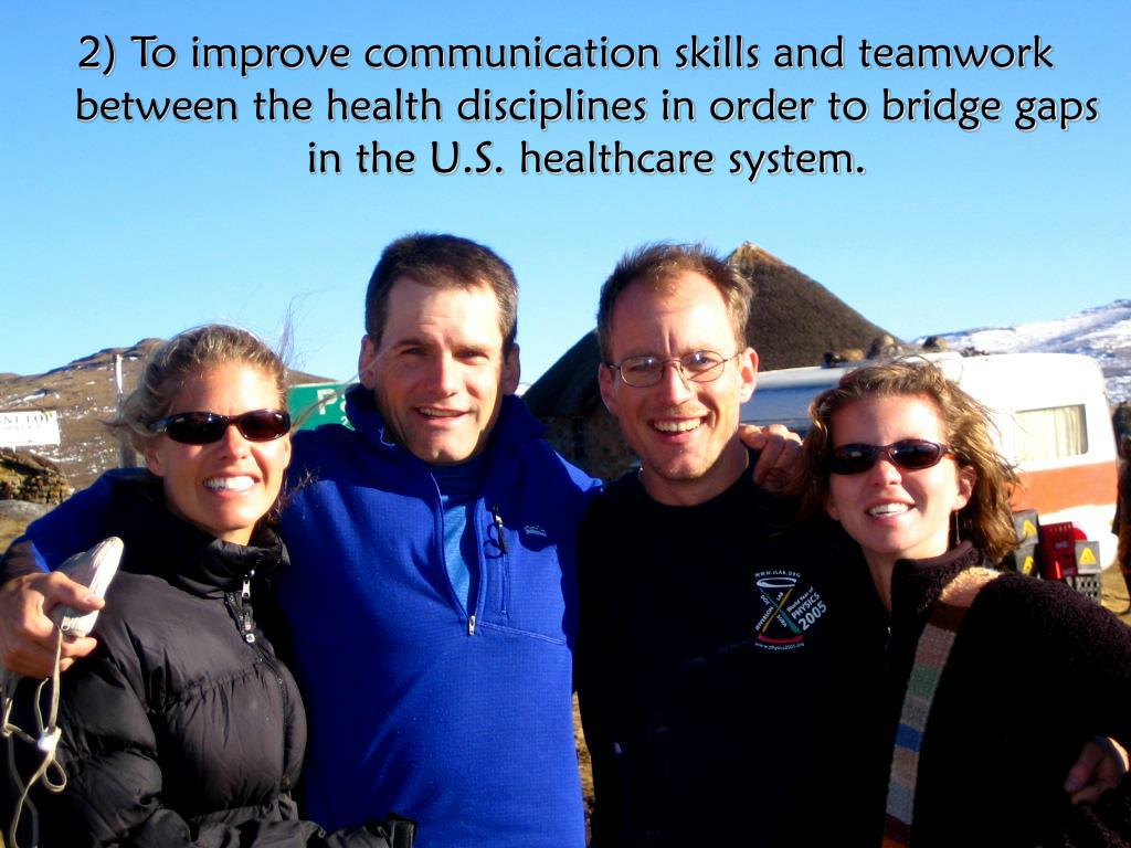 2) To improve communication skills and teamwork between the health disciplines in order to bridge gaps in the U.S. healthcare system.