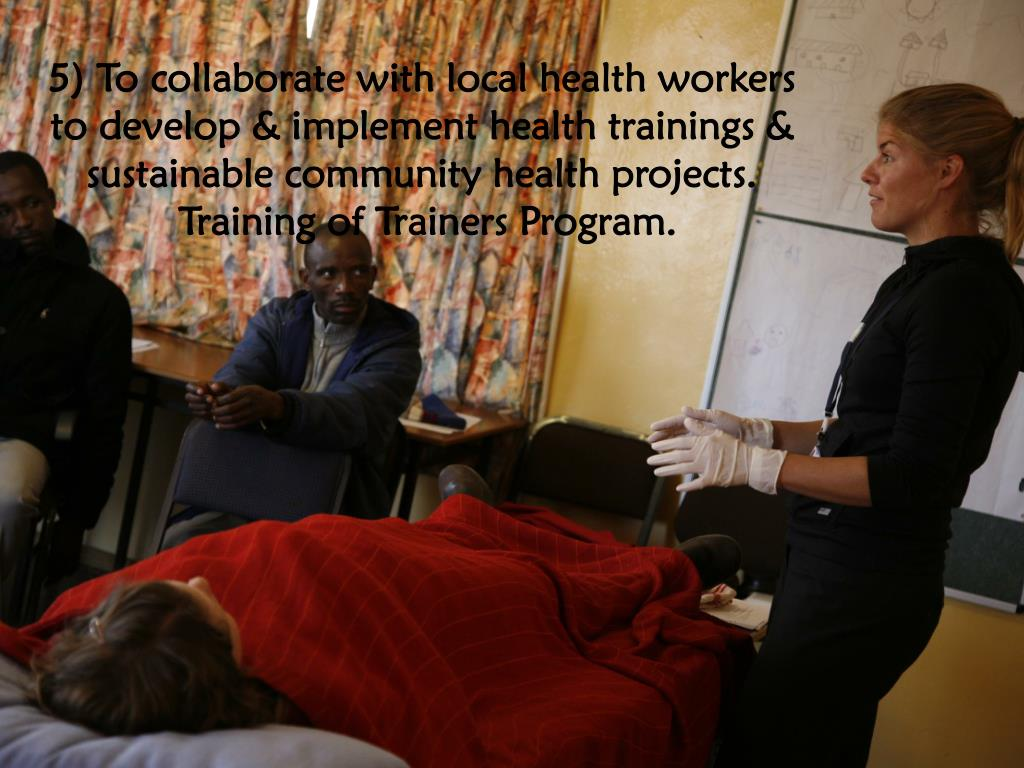 5) To collaborate with local health workers to develop & implement health trainings & sustainable community health projects.