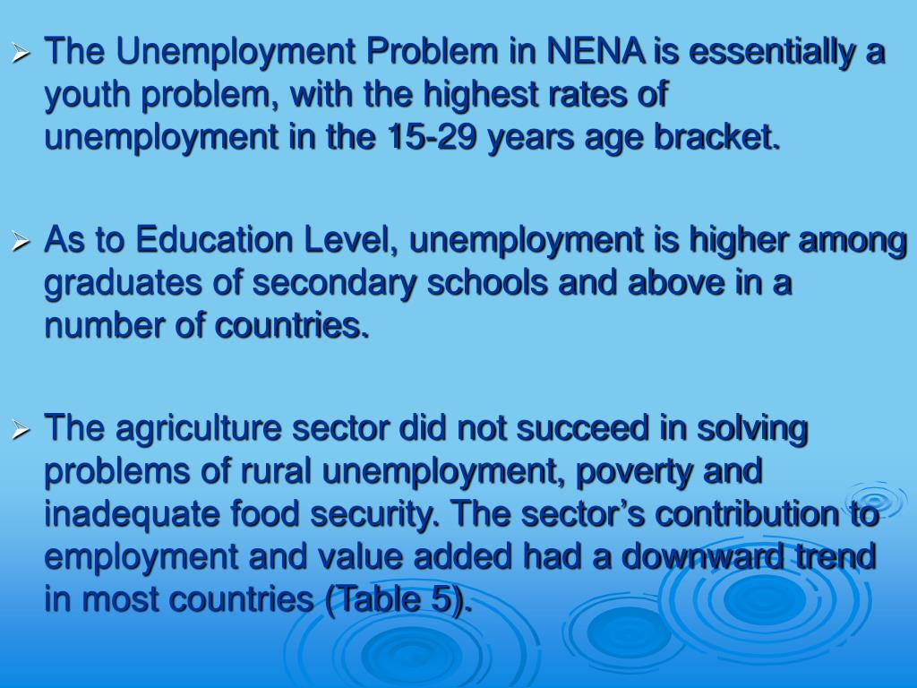 The Unemployment Problem in NENA is essentially a youth problem, with the highest rates of unemployment in the 15-29 years age bracket.