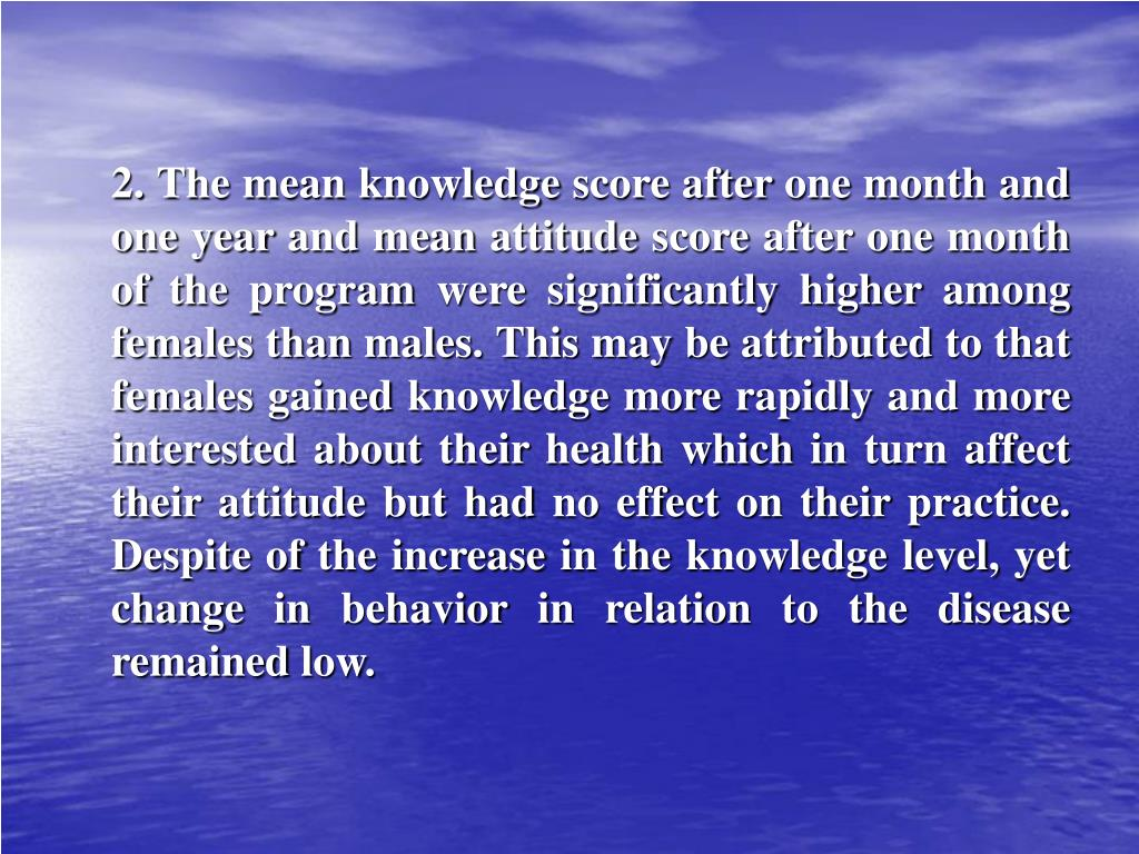 2. The mean knowledge score after one month and one year and mean attitude score after one month of the program were significantly higher among females than males. This may be attributed to that females gained knowledge more rapidly and more interested about their health which in turn affect their attitude but had no effect on their practice. Despite of the increase in the knowledge level, yet change in behavior in relation to the disease remained low.