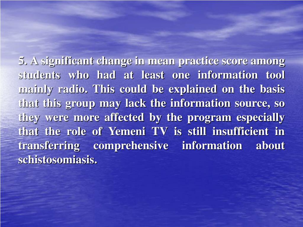 5. A significant change in mean practice score among students who had at least one information tool mainly radio. This could be explained on the basis that this group may lack the information source, so they were more affected by the program especially that the role of Yemeni TV is still insufficient in transferring comprehensive information about schistosomiasis.