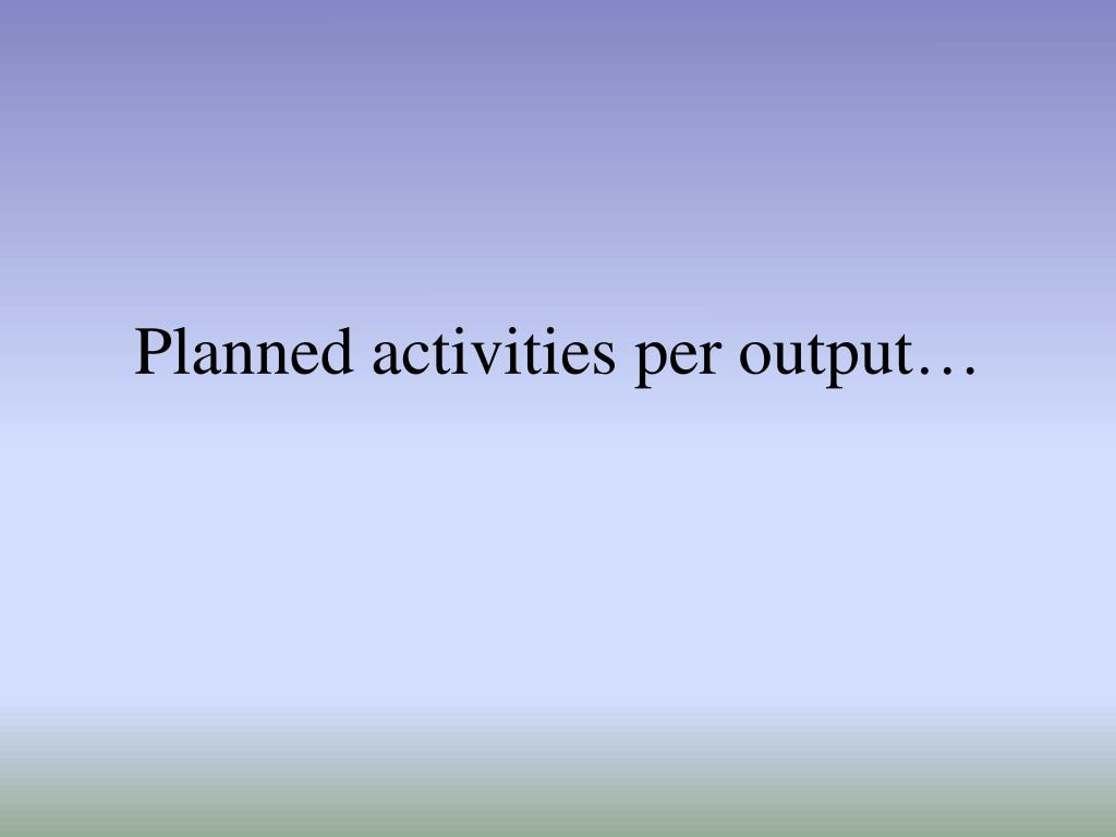 Planned activities per output…
