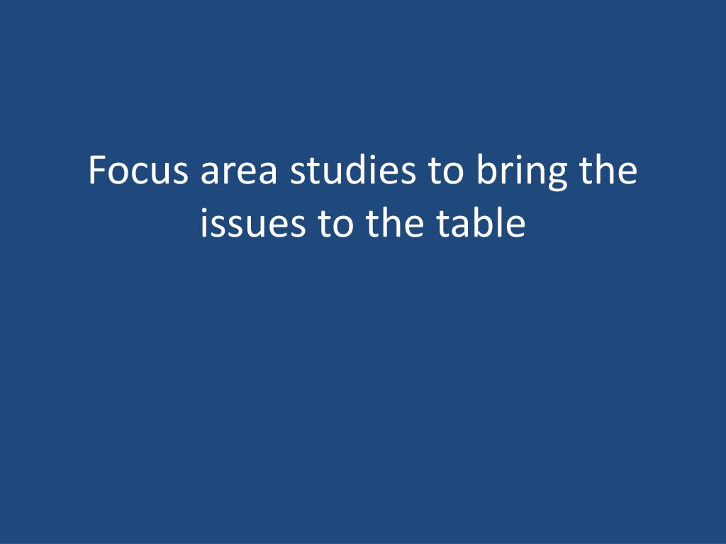 Focus area studies to bring the issues to the table