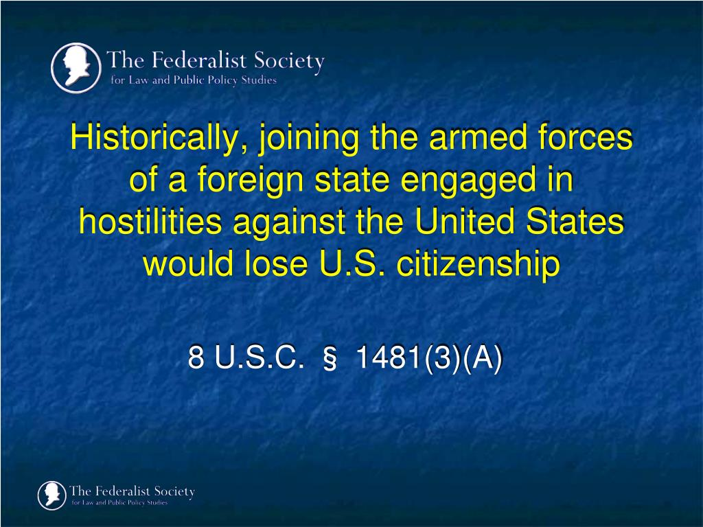 Historically, joining the armed forces of a foreign state engaged in hostilities against the United States would lose U.S. citizenship