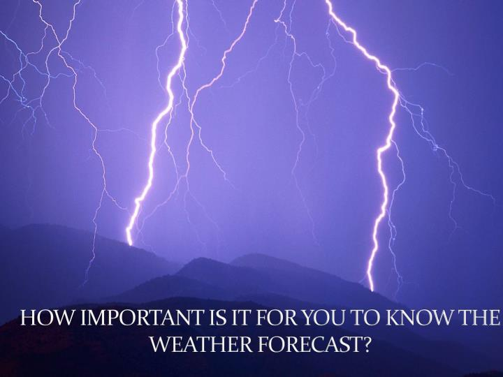 HOW IMPORTANT IS IT FOR YOU TO KNOW THE WEATHER FORECAST?