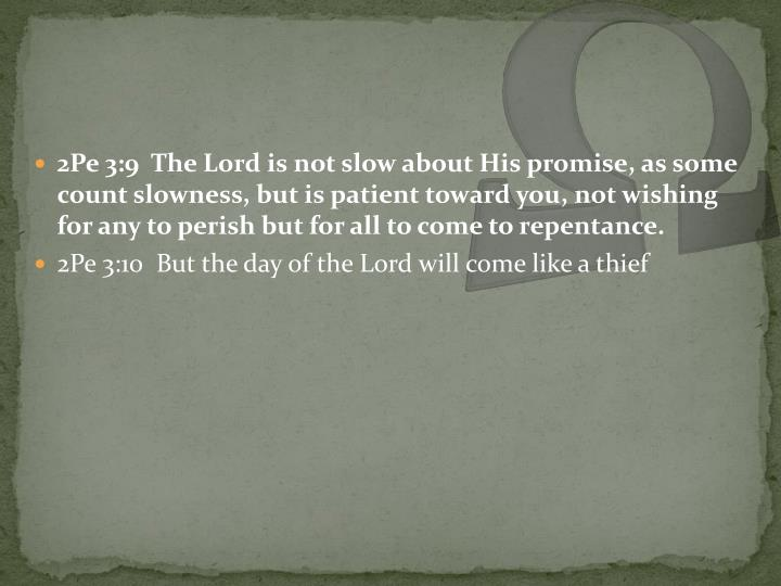 2Pe 3:9  The Lord is not slow about His promise, as some count slowness, but is patient toward you, not wishing for any to perish but for all to come to repentance.