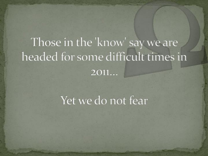 Those in the 'know' say we are headed for some difficult times in 2011…