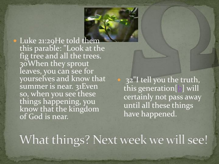 "Luke 21:29He told them this parable: ""Look at the fig tree and all the trees. 30When they sprout leaves, you can see for yourselves and know that summer is near. 31Even so, when you see these things happening, you know that the kingdom of God is near."