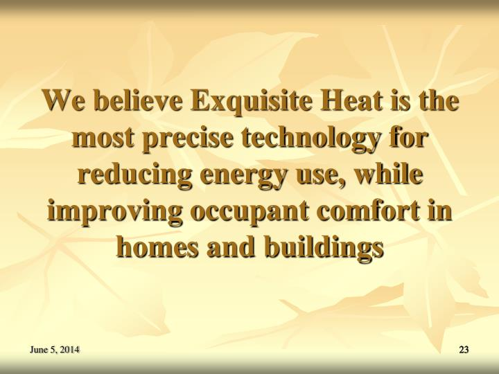 We believe Exquisite Heat is the most precise technology for reducing energy use, while improving occupant comfort in homes and buildings