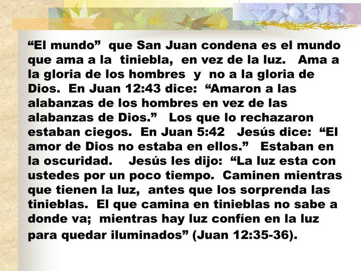 """""""El mundo""""  que San Juan condena es el mundo que ama a la  tiniebla,  en vez de la luz.   Ama a la gloria de los hombres  y  no a la gloria de Dios.  En Juan 12:43 dice:  """"Amaron a las alabanzas de los hombres en vez de las alabanzas de Dios.""""   Los que lo rechazaron estaban ciegos.  En Juan 5:42   Jesús dice:  """"El amor de Dios no estaba en ellos.""""   Estaban en la oscuridad.    Jesús les dijo:  """"La luz esta con ustedes por un poco tiempo.  Caminen mientras que tienen la luz,  antes que los sorprenda las tinieblas.  El que camina en tinieblas no sabe a donde va;  mientras hay luz confíen en la luz para quedar iluminados"""" (Juan 12:35-36)."""