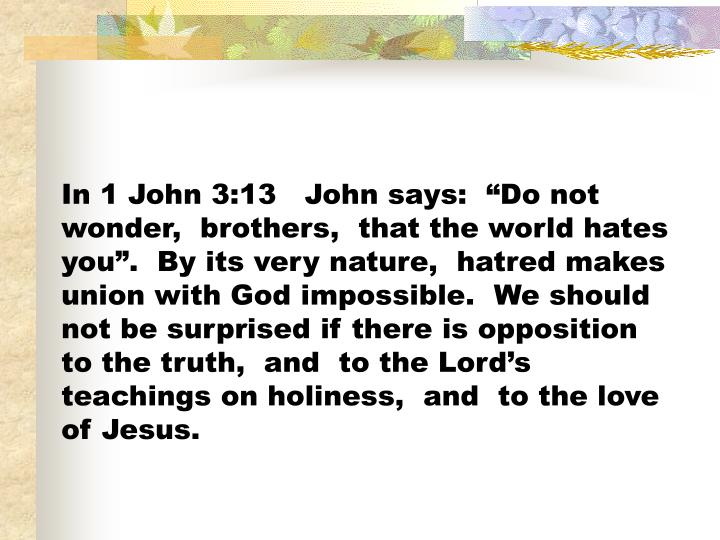 "In 1 John 3:13   John says:  ""Do not wonder,  brothers,  that the world hates you"".  By its very nature,  hatred makes union with God impossible.  We should not be surprised if there is opposition to the truth,  and  to the Lord's teachings on holiness,  and  to the love of Jesus."
