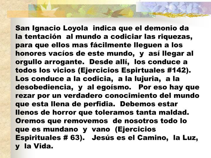 San Ignacio Loyola  indica que el demonio da  la tentación  al mundo a codiciar las riquezas, para que ellos mas fácilmente lleguen a los honores vacíos de este mundo,  y  así llegar al orgullo arrogante.  Desde allí,  los conduce a todos los vicios (Ejercicios Espirtuales #142).  Los conduce a la codicia,  a la lujuria,  a la desobediencia,  y  al egoísmo.   Por eso hay que rezar por un verdadero conocimiento del mundo que esta llena de perfidia.  Debemos estar llenos de horror que toleramos tanta maldad.  Oremos que removemos  de nosotros todo lo que es mundano  y  vano  (Ejercicios  Espirituales # 63).   Jesús es el Camino,  la Luz,  y  la Vida.