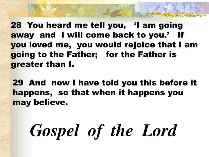 28  You heard me tell you,   'I am going away  and  I will come back to you.'   If you loved me,  you would rejoice that I am going to the Father;   for the Father is greater than I.