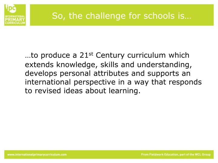 So, the challenge for schools is…