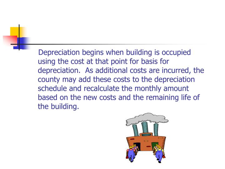 Depreciation begins when building is occupied using the cost at that point for basis for depreciation.  As additional costs are incurred, the county may add these costs to the depreciation schedule and recalculate the monthly amount based on the new costs and the remaining life of the building.