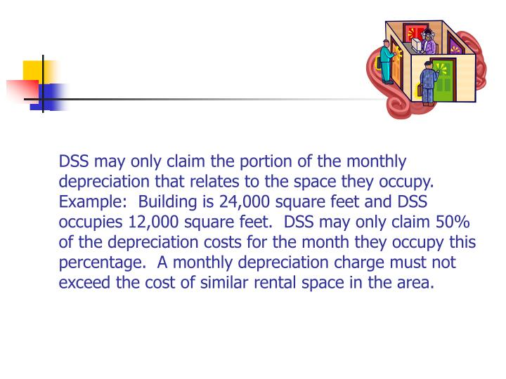 DSS may only claim the portion of the monthly depreciation that relates to the space they occupy.  Example:  Building is 24,000 square feet and DSS occupies 12,000 square feet.  DSS may only claim 50% of the depreciation costs for the month they occupy this percentage.  A monthly depreciation charge must not exceed the cost of similar rental space in the area.