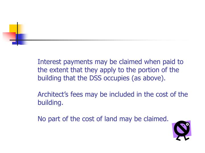 Interest payments may be claimed when paid to the extent that they apply to the portion of the building that the DSS occupies (as above).