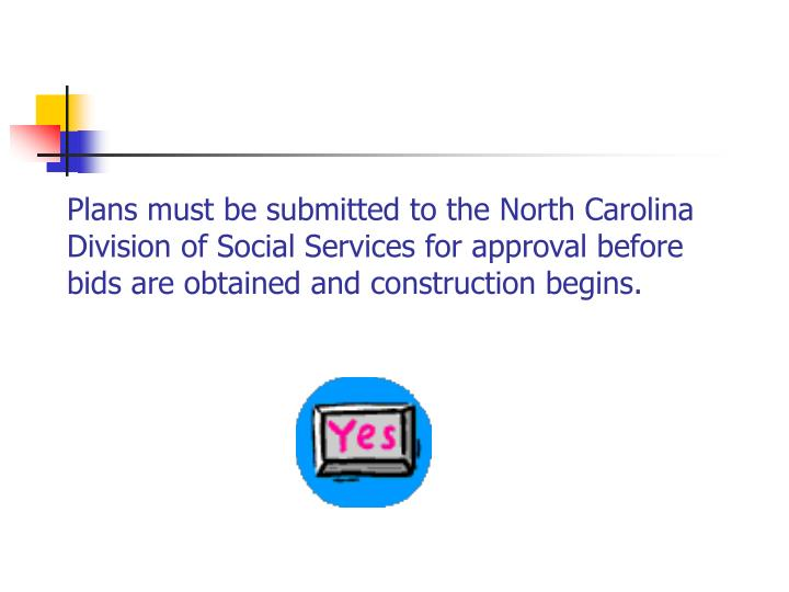 Plans must be submitted to the North Carolina Division of Social Services for approval before bids are obtained and construction begins.