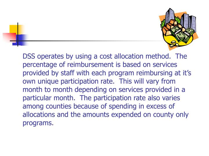 DSS operates by using a cost allocation method.  The percentage of reimbursement is based on services provided by staff with each program reimbursing at it's own unique participation rate.  This will vary from month to month depending on services provided in a particular month.  The participation rate also varies among counties because of spending in excess of allocations and the amounts expended on county only programs.