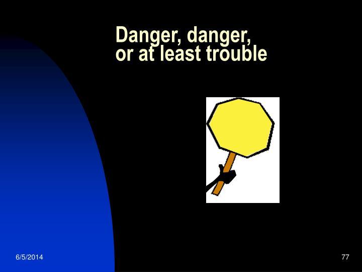 Danger, danger,