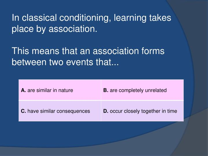 In classical conditioning, learning takes place by association.