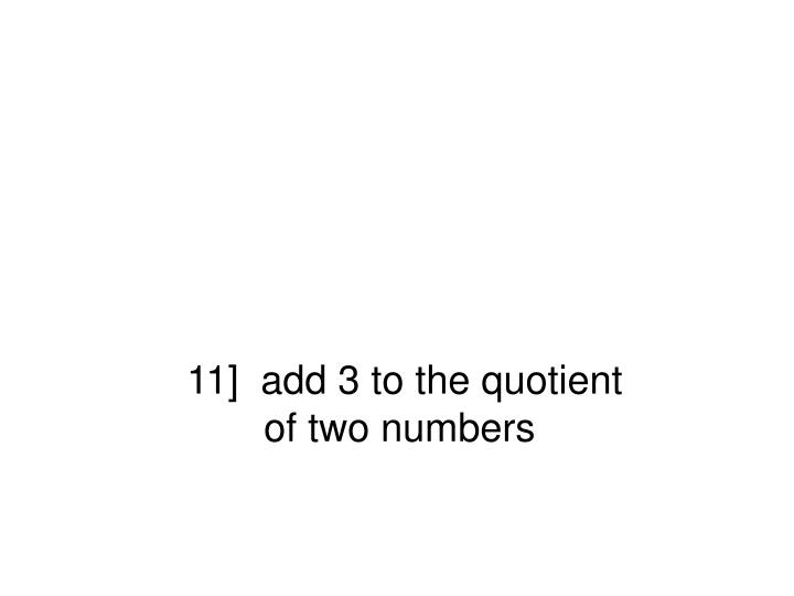 11]  add 3 to the quotient