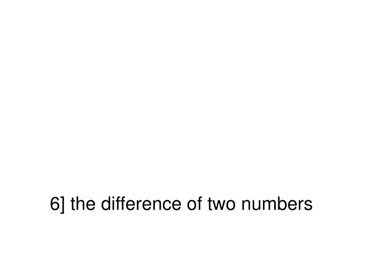 6] the difference of two numbers