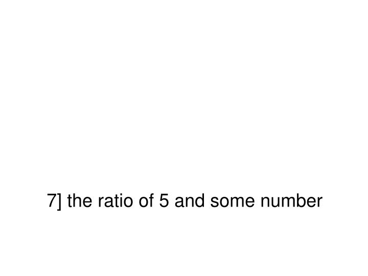 7] the ratio of 5 and some number