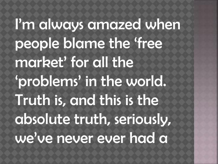 I'm always amazed when people blame the 'free market' for all the 'problems' in the world....