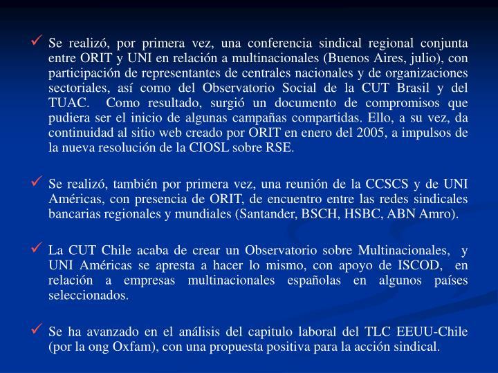 Se realiz, por primera vez, una conferencia sindical regional conjunta entre ORIT y UNI en relacin a multinacionales (Buenos Aires, julio), con participacin de representantes de centrales nacionales y de organizaciones sectoriales, as como del Observatorio Social de la CUT Brasil y del TUAC.  Como resultado, surgi un documento de compromisos que pudiera ser el inicio de algunas campaas compartidas. Ello, a su vez, da continuidad al sitio web creado por ORIT en enero del 2005, a impulsos de la nueva resolucin de la CIOSL sobre RSE.