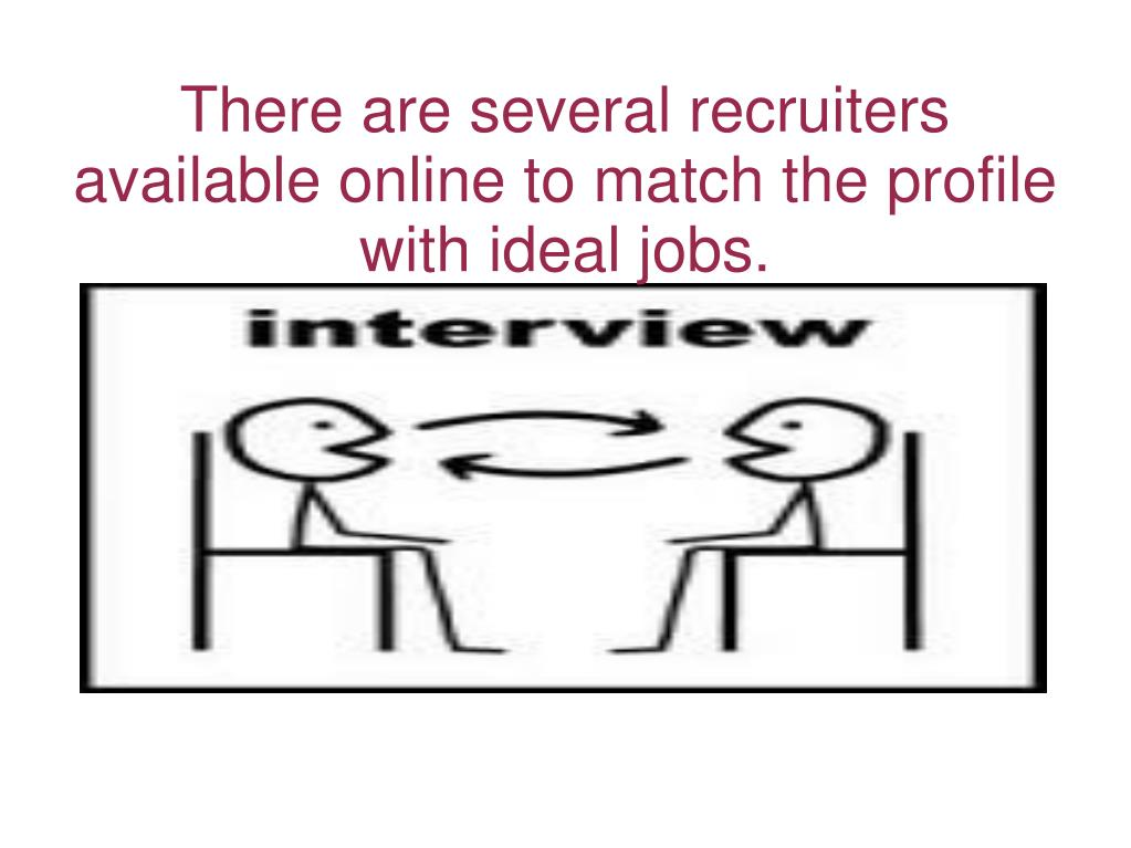 There are several recruiters available online to match the profile with ideal jobs.