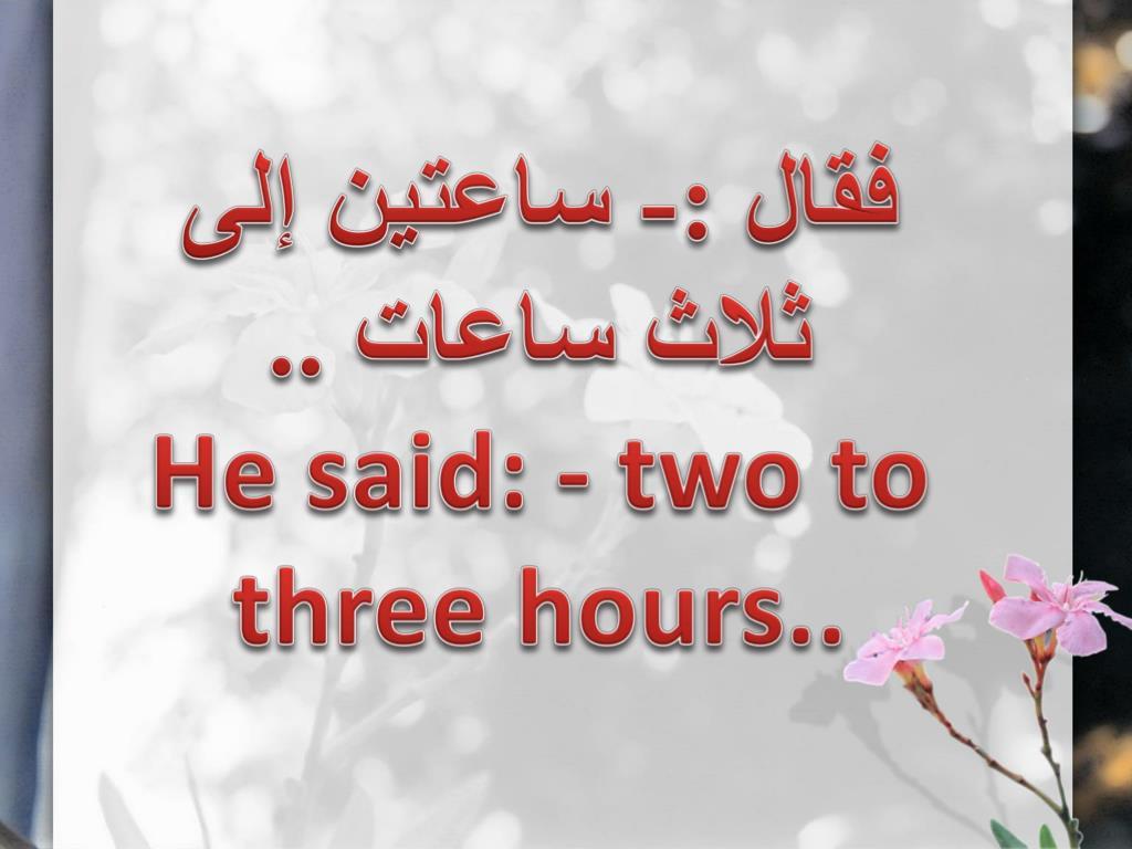فقال :- ساعتين إلى ثلاث ساعات ..