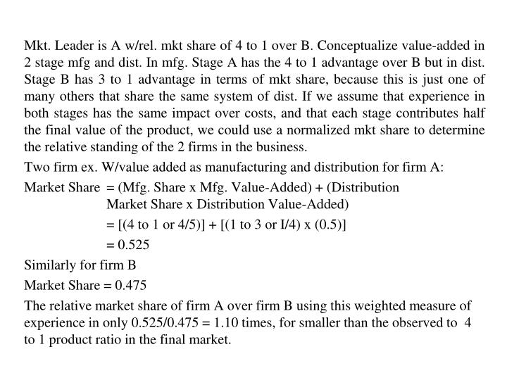 Mkt. Leader is A w/rel. mkt share of 4 to 1 over B. Conceptualize value-added in 2 stage mfg and dist. In mfg. Stage A has the 4 to 1 advantage over B but in dist. Stage B has 3 to 1 advantage in terms of mkt share, because this is just one of many others that share the same system of dist. If we assume that experience in both stages has the same impact over costs, and that each stage contributes half the final value of the product, we could use a normalized mkt share to determine the relative standing of the 2 firms in the business.