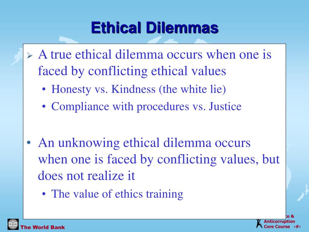 A true ethical dilemma occurs when one is faced by conflicting ethical values